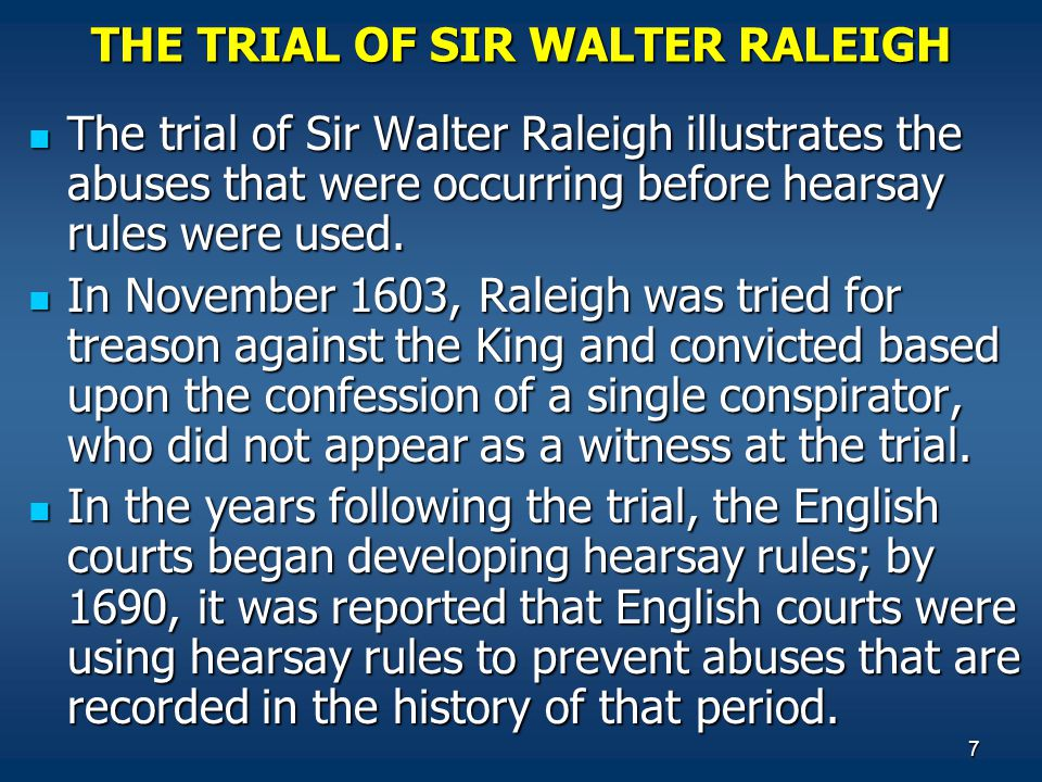 7 THE TRIAL OF SIR WALTER RALEIGH The trial of Sir Walter Raleigh illustrates the abuses that were occurring before hearsay rules were used.