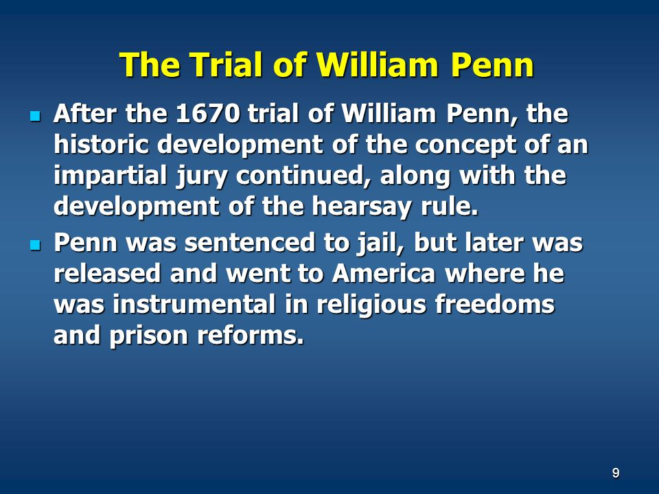 9 The Trial of William Penn After the 1670 trial of William Penn, the historic development of the concept of an impartial jury continued, along with the development of the hearsay rule.
