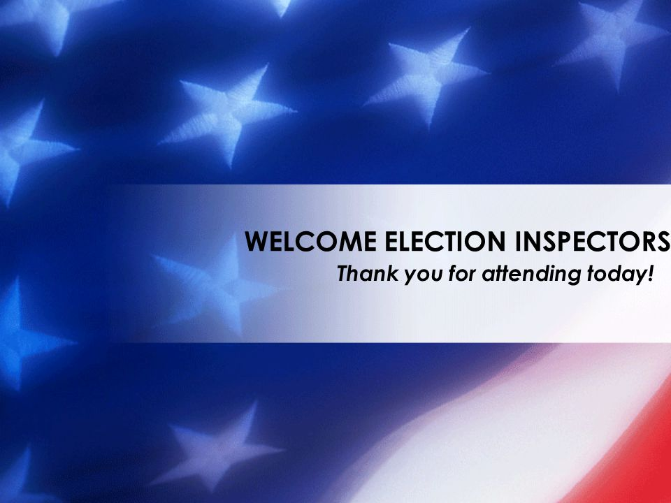 Thank you for attending today! WELCOME ELECTION INSPECTORS