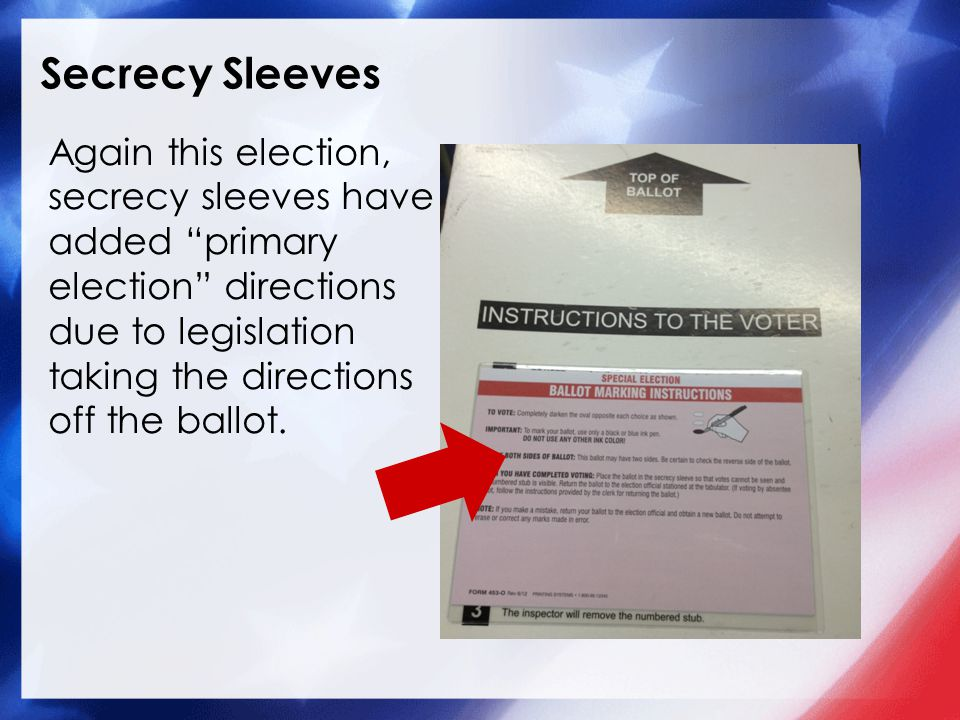 Secrecy Sleeves Again this election, secrecy sleeves have added primary election directions due to legislation taking the directions off the ballot.