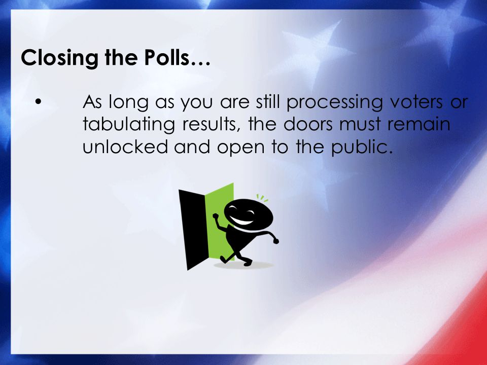 Closing the Polls… As long as you are still processing voters or tabulating results, the doors must remain unlocked and open to the public.
