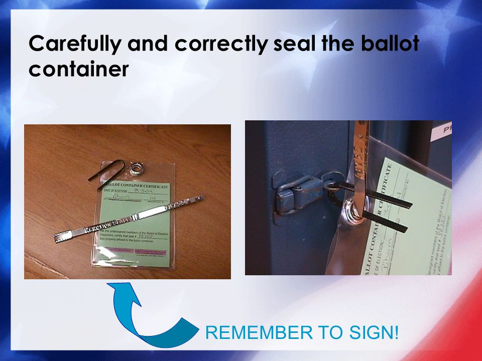 Carefully and correctly seal the ballot container REMEMBER TO SIGN!