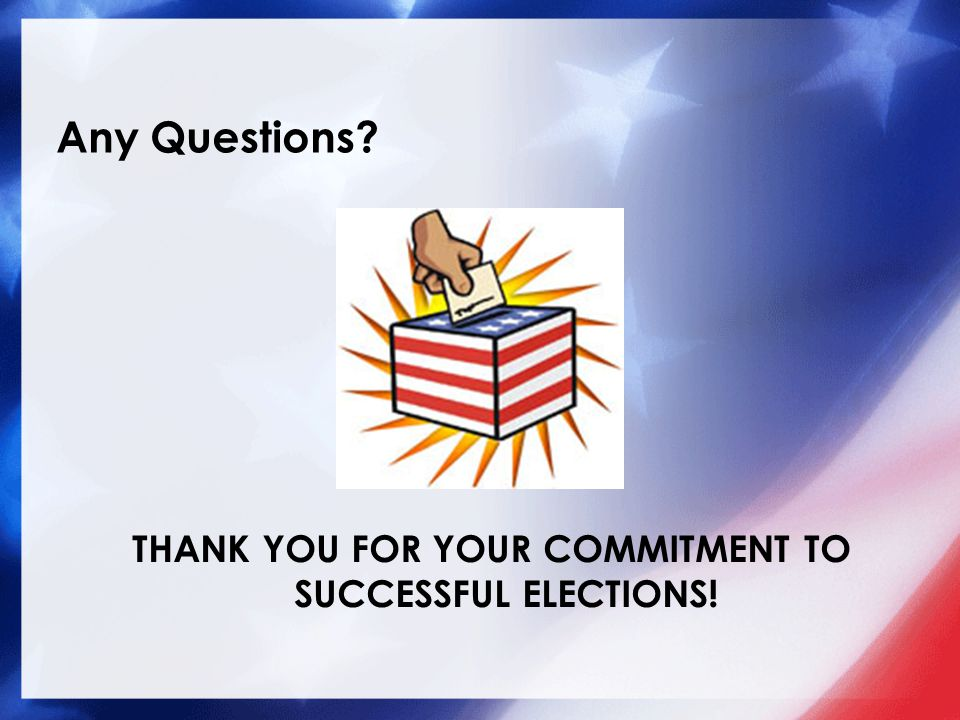 Any Questions THANK YOU FOR YOUR COMMITMENT TO SUCCESSFUL ELECTIONS!
