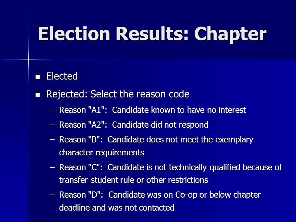 Election Results: Chapter Elected Elected Rejected: Select the reason code Rejected: Select the reason code –Reason A1 : Candidate known to have no interest –Reason A2 : Candidate did not respond –Reason B : Candidate does not meet the exemplary character requirements –Reason C : Candidate is not technically qualified because of transfer-student rule or other restrictions –Reason D : Candidate was on Co-op or below chapter deadline and was not contacted