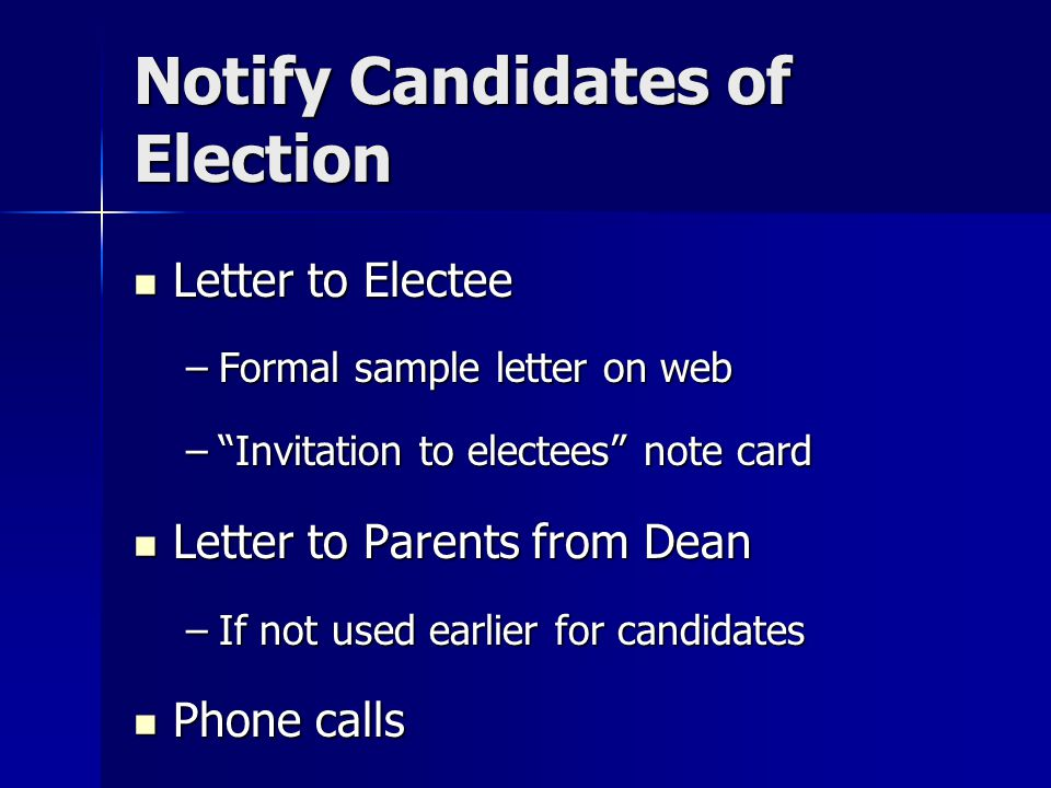 Notify Candidates of Election Letter to Electee Letter to Electee –Formal sample letter on web – Invitation to electees note card Letter to Parents from Dean Letter to Parents from Dean –If not used earlier for candidates Phone calls Phone calls