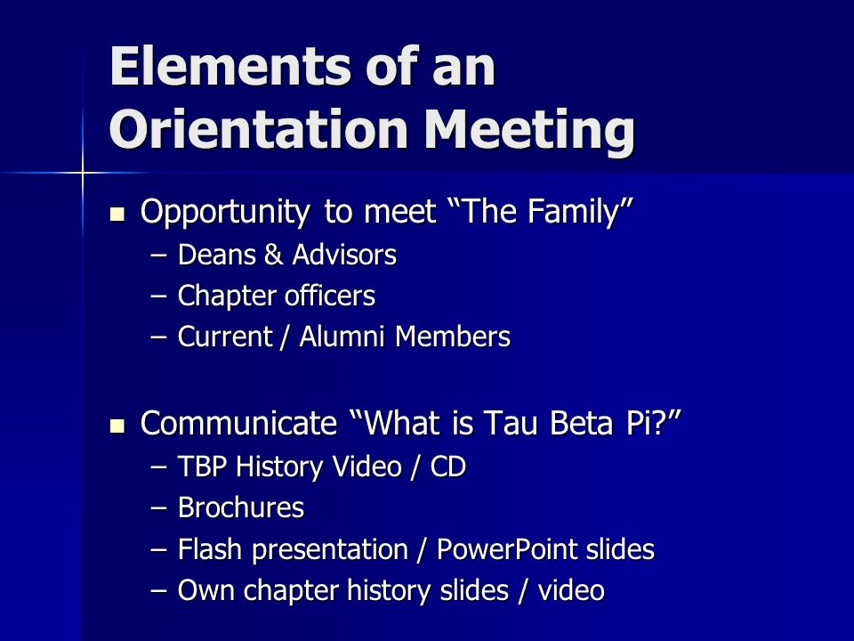 Elements of an Orientation Meeting Opportunity to meet The Family Opportunity to meet The Family –Deans & Advisors –Chapter officers –Current / Alumni Members Communicate What is Tau Beta Pi Communicate What is Tau Beta Pi –TBP History Video / CD –Brochures –Flash presentation / PowerPoint slides –Own chapter history slides / video