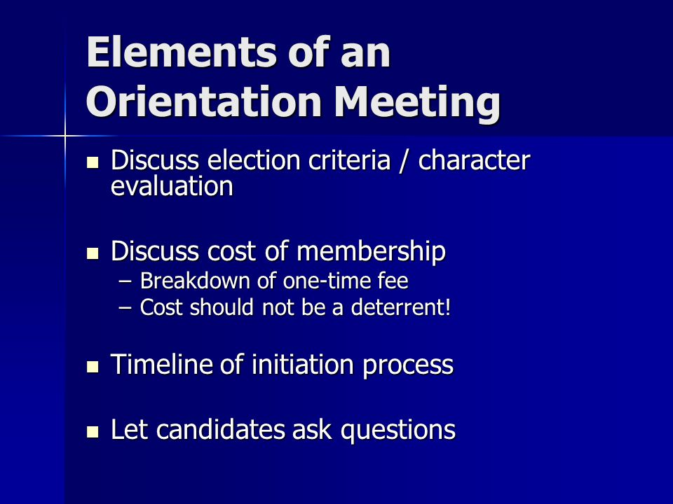 Elements of an Orientation Meeting Discuss election criteria / character evaluation Discuss election criteria / character evaluation Discuss cost of membership Discuss cost of membership –Breakdown of one-time fee –Cost should not be a deterrent.