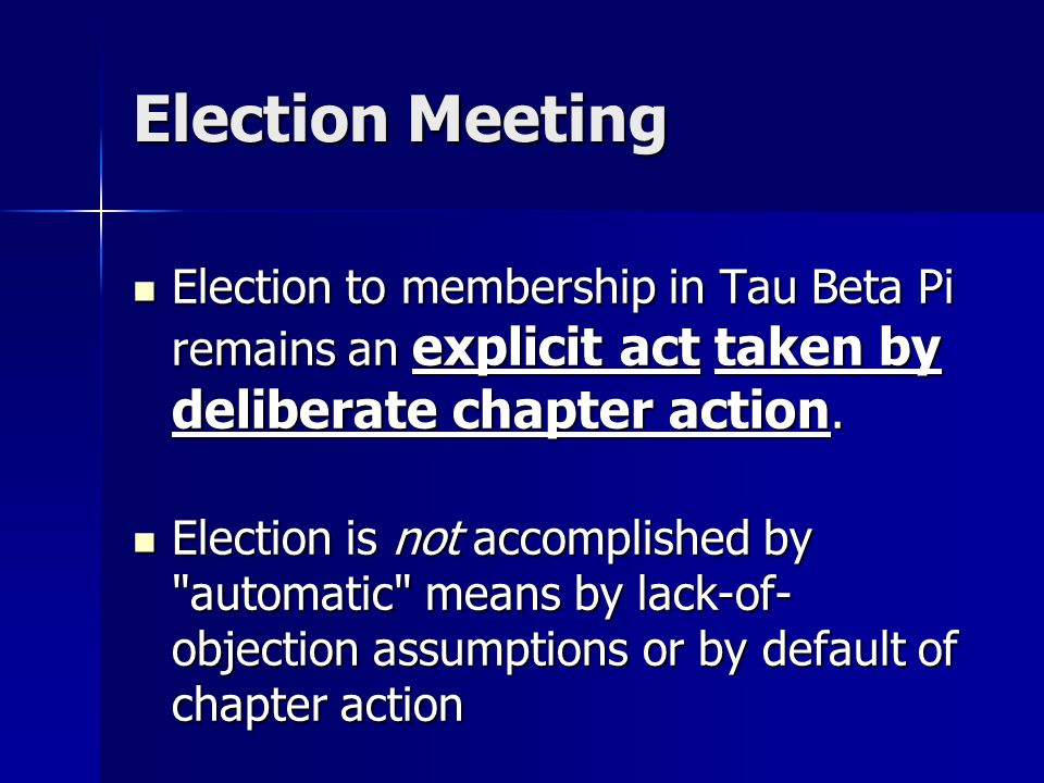 Election Meeting Election to membership in Tau Beta Pi remains an explicit act taken by deliberate chapter action.