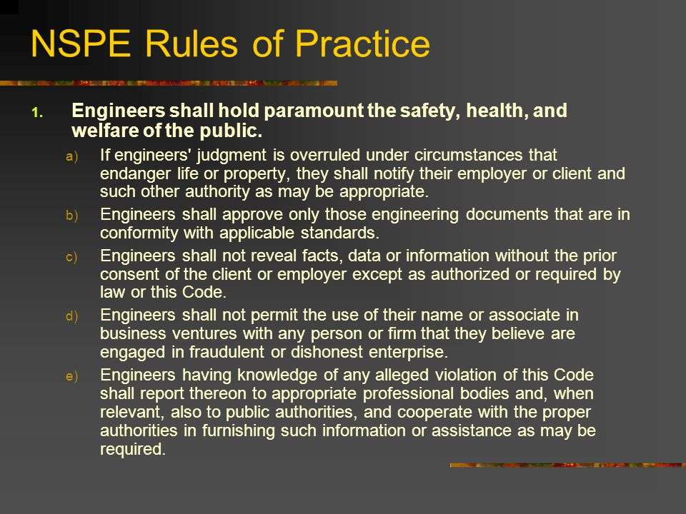 NSPE Rules of Practice 1. Engineers shall hold paramount the safety, health, and welfare of the public. a) If engineers' judgment is overruled under c