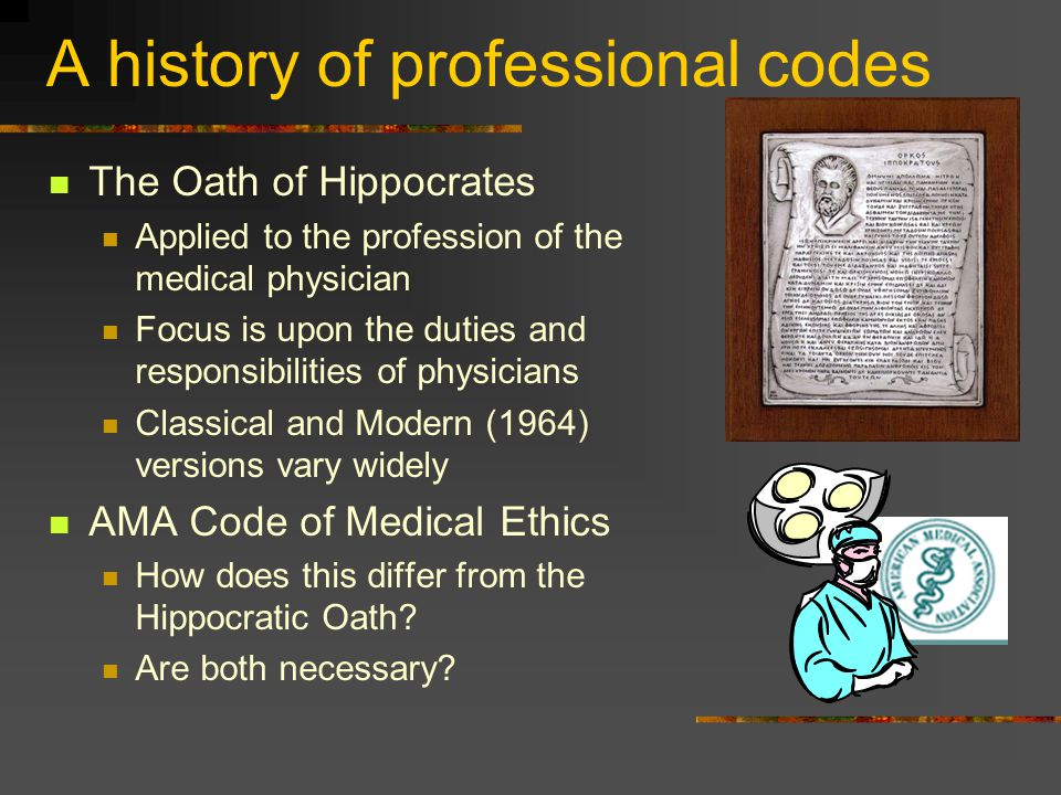 A history of professional codes The Oath of Hippocrates Applied to the profession of the medical physician Focus is upon the duties and responsibiliti
