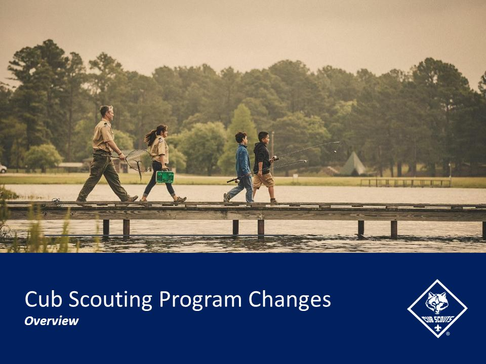 Today's Topics… By the end of this session, we'll cover… Background and Precedent for Change Evaluation of Current Program Changes coming to Cub Scouting Ongoing Support