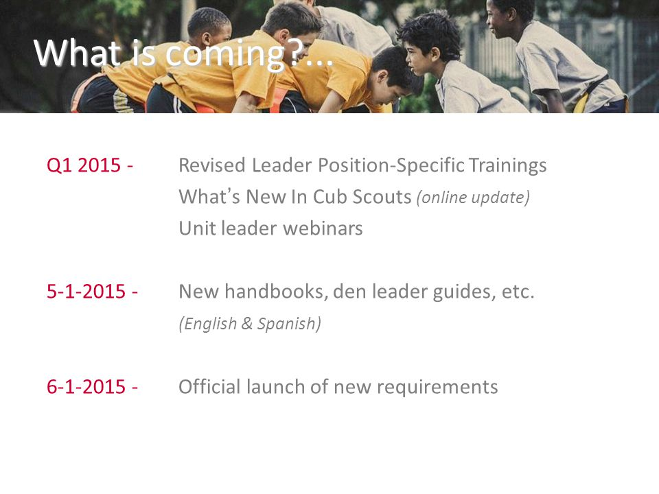 What is coming?... Q1 2015 -Revised Leader Position-Specific Trainings What's New In Cub Scouts (online update) Unit leader webinars 5-1-2015 -New han