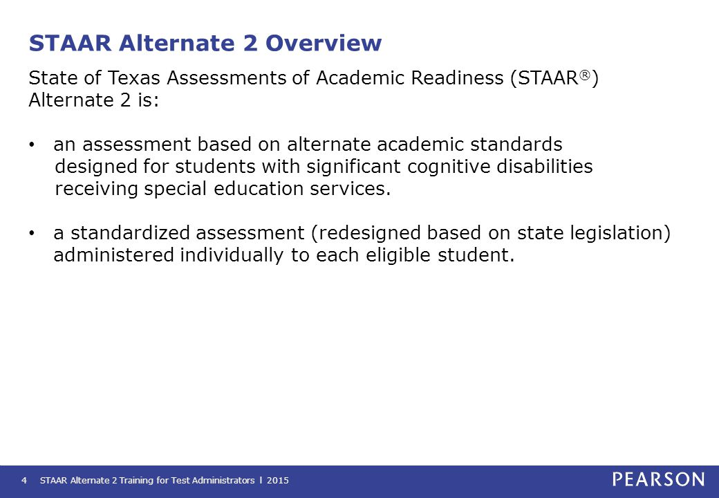 Eligibility and Participation Requirements STAAR Alternate 2 Training for Test Administrators l 20155 The admissions review and dismissal (ARD) committee determines whether a student with a significant cognitive disability is eligible to take STAAR Alternate 2 based on specific criteria.