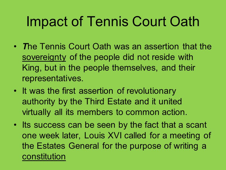 Impact of Tennis Court Oath The Tennis Court Oath was an assertion that the sovereignty of the people did not reside with King, but in the people them