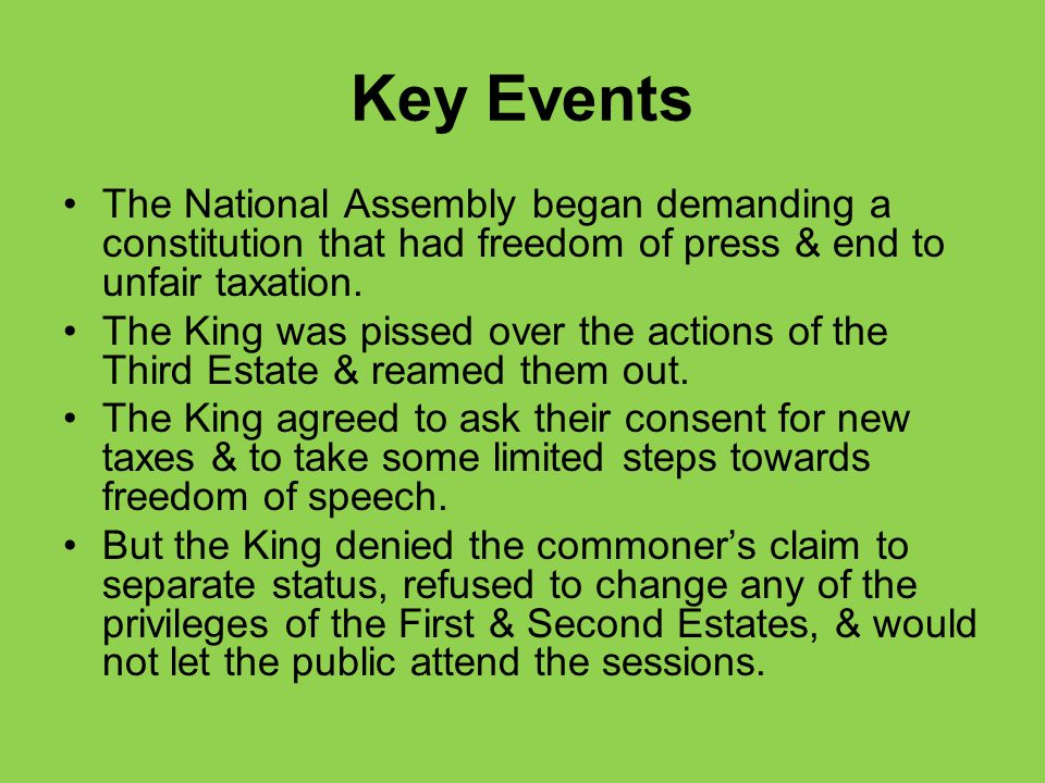 Key Events The National Assembly began demanding a constitution that had freedom of press & end to unfair taxation. The King was pissed over the actio