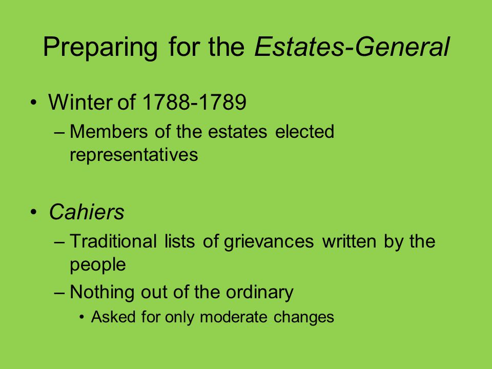 Preparing for the Estates-General Winter of 1788-1789 –Members of the estates elected representatives Cahiers –Traditional lists of grievances written