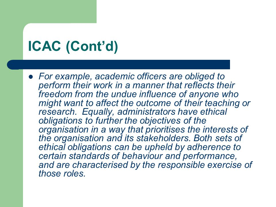 ICAC (Cont'd) For example, academic officers are obliged to perform their work in a manner that reflects their freedom from the undue influence of anyone who might want to affect the outcome of their teaching or research.