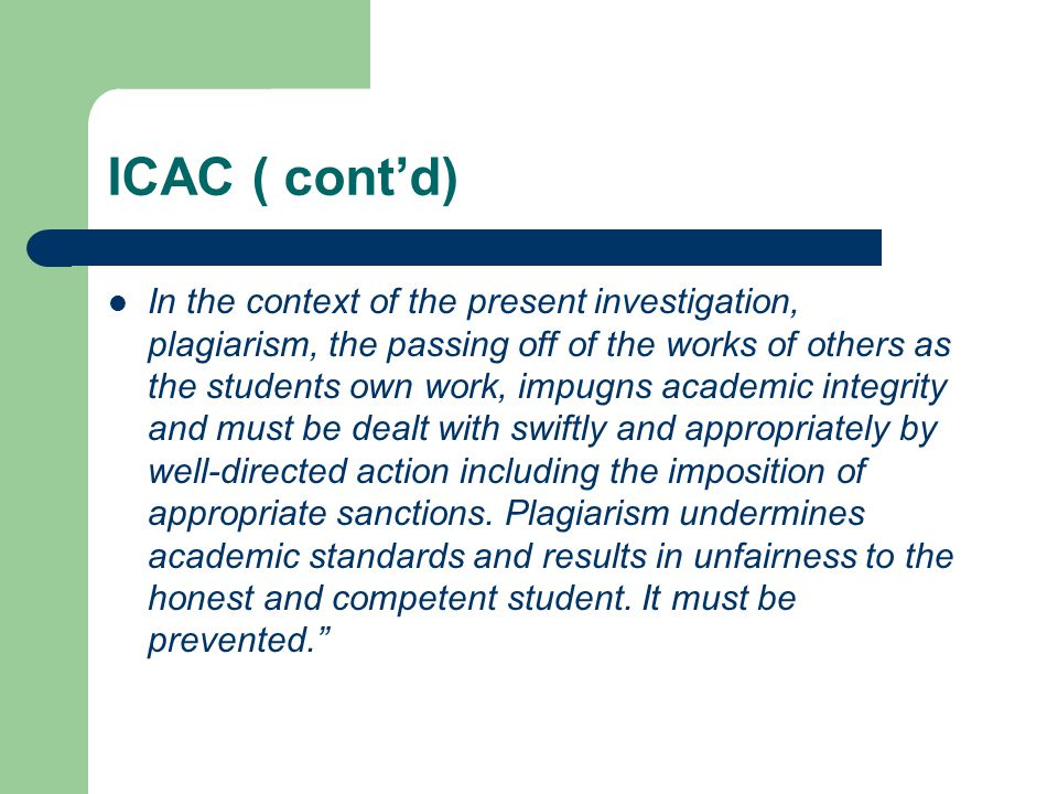 ICAC ( cont'd) In the context of the present investigation, plagiarism, the passing off of the works of others as the students own work, impugns academic integrity and must be dealt with swiftly and appropriately by well-directed action including the imposition of appropriate sanctions.