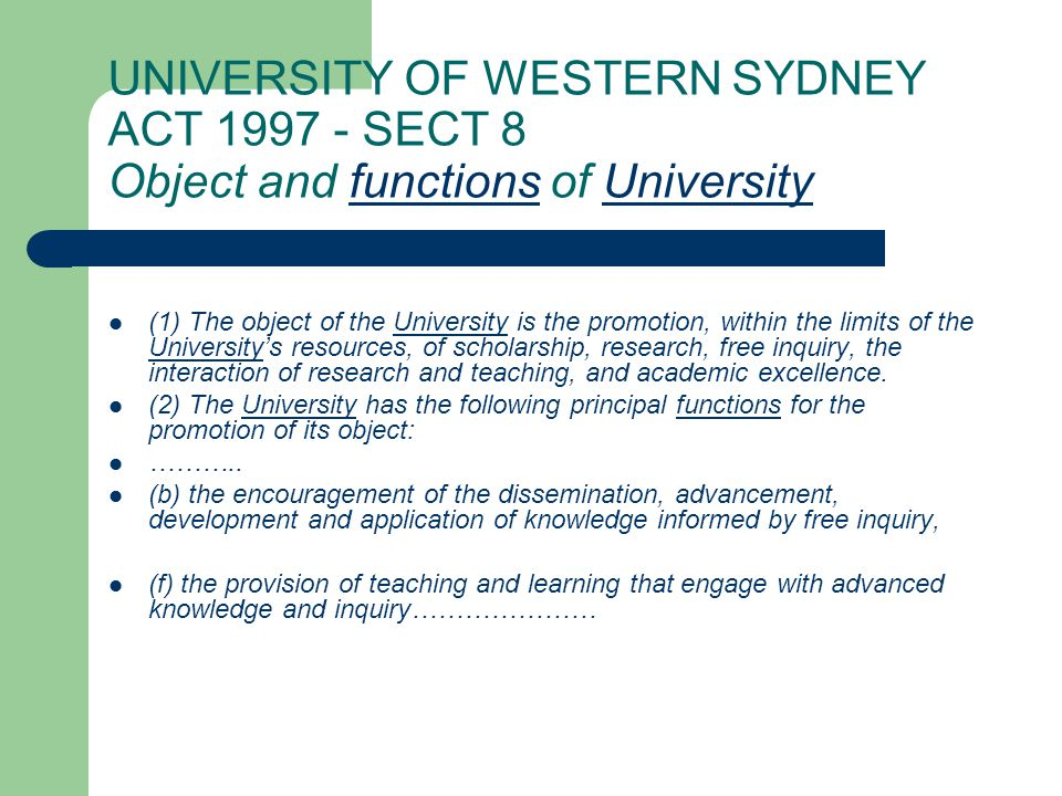 UNIVERSITY OF WESTERN SYDNEY ACT 1997 - SECT 8 Object and functions of UniversityfunctionsUniversity (1) The object of the University is the promotion, within the limits of the University's resources, of scholarship, research, free inquiry, the interaction of research and teaching, and academic excellence.University (2) The University has the following principal functions for the promotion of its object:Universityfunctions ………..