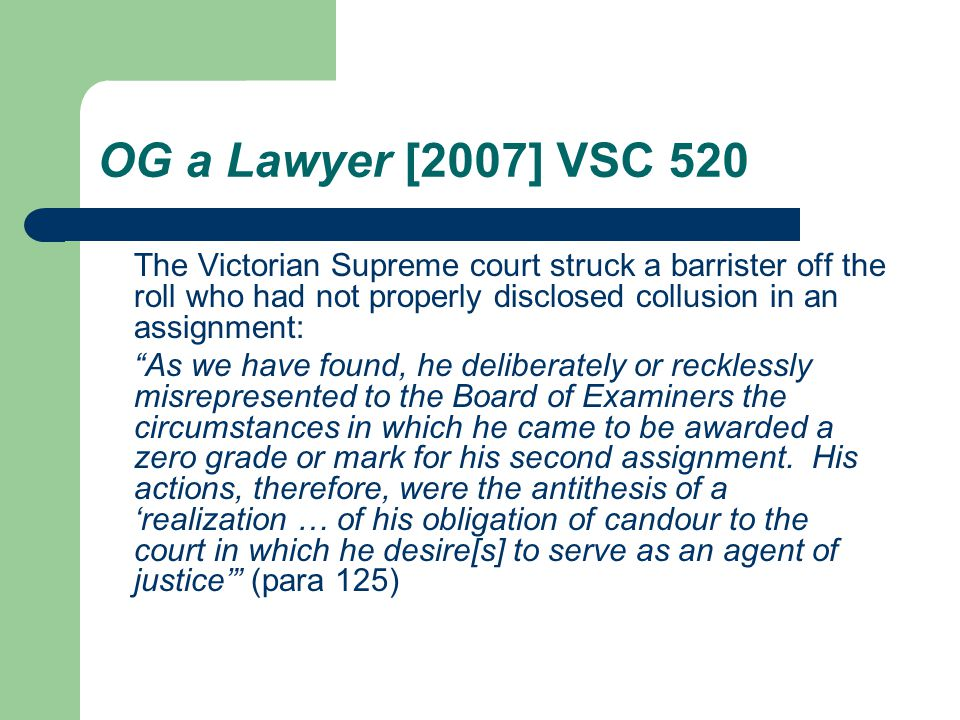 OG a Lawyer [2007] VSC 520 The Victorian Supreme court struck a barrister off the roll who had not properly disclosed collusion in an assignment: As we have found, he deliberately or recklessly misrepresented to the Board of Examiners the circumstances in which he came to be awarded a zero grade or mark for his second assignment.