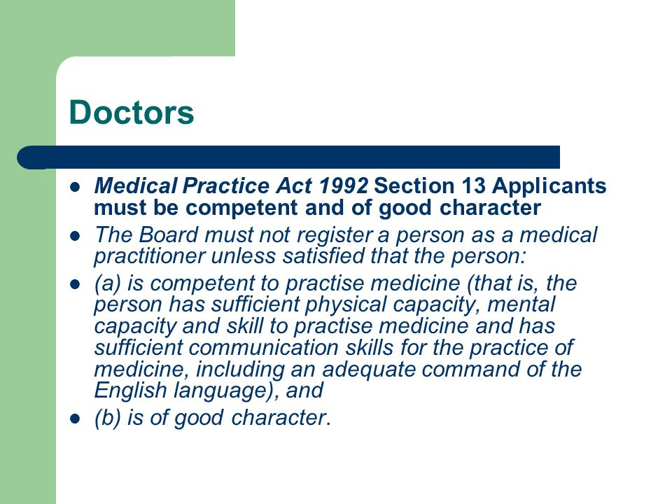 Doctors Medical Practice Act 1992 Section 13 Applicants must be competent and of good character The Board must not register a person as a medical practitioner unless satisfied that the person: (a) is competent to practise medicine (that is, the person has sufficient physical capacity, mental capacity and skill to practise medicine and has sufficient communication skills for the practice of medicine, including an adequate command of the English language), and (b) is of good character.