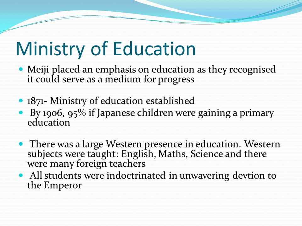 Ministry of Education Meiji placed an emphasis on education as they recognised it could serve as a medium for progress 1871- Ministry of education established By 1906, 95% if Japanese children were gaining a primary education There was a large Western presence in education.