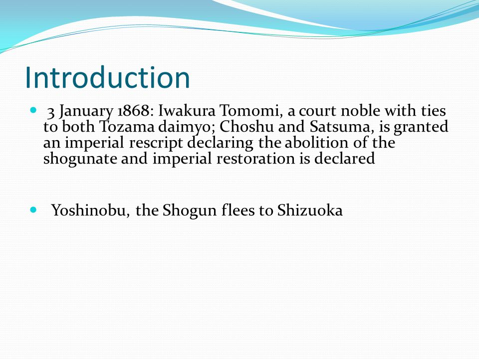 Introduction 3 January 1868: Iwakura Tomomi, a court noble with ties to both Tozama daimyo; Choshu and Satsuma, is granted an imperial rescript declaring the abolition of the shogunate and imperial restoration is declared Yoshinobu, the Shogun flees to Shizuoka