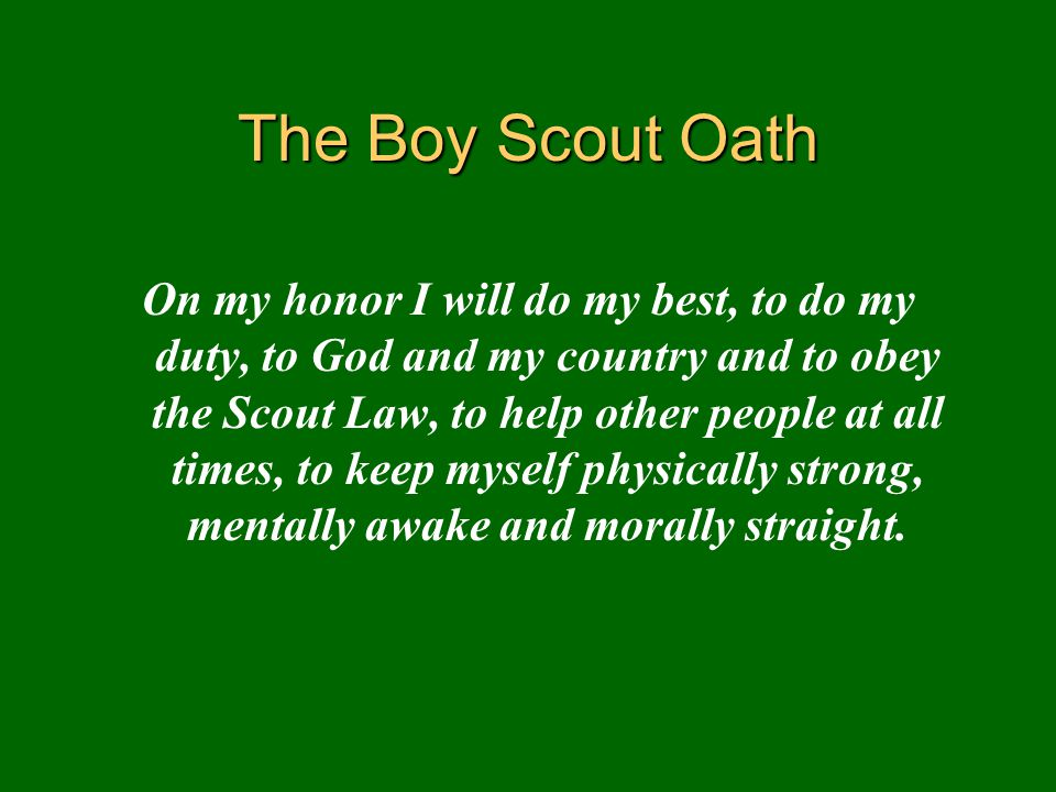 The Boy Scout Oath On my honor I will do my best, to do my duty, to God and my country and to obey the Scout Law, to help other people at all times, t