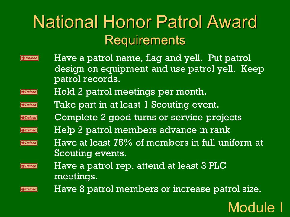 National Honor Patrol Award Requirements Have a patrol name, flag and yell. Put patrol design on equipment and use patrol yell. Keep patrol records. H