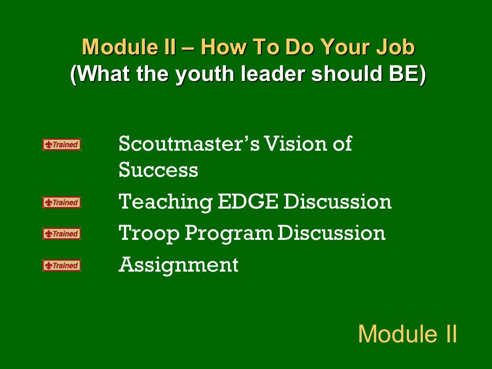 Module II – How To Do Your Job (What the youth leader should BE) Scoutmaster's Vision of Success Teaching EDGE Discussion Troop Program Discussion Ass