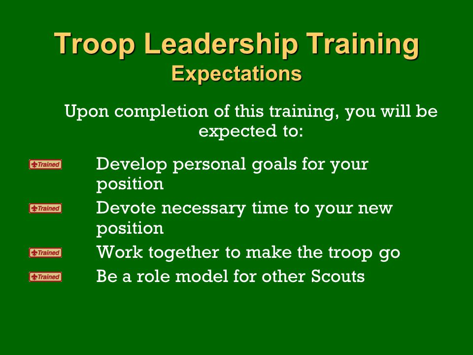 Troop Leadership Training Expectations Upon completion of this training, you will be expected to: Develop personal goals for your position Devote nece