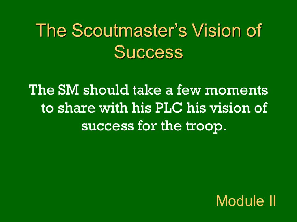 The SM should take a few moments to share with his PLC his vision of success for the troop. Module II