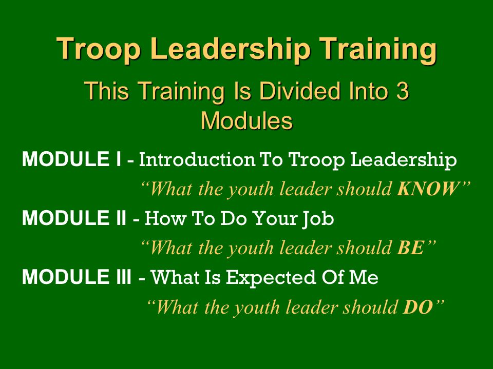 "Troop Leadership Training This Training Is Divided Into 3 Modules MODULE I - Introduction To Troop Leadership ""What the youth leader should KNOW"" MODU"