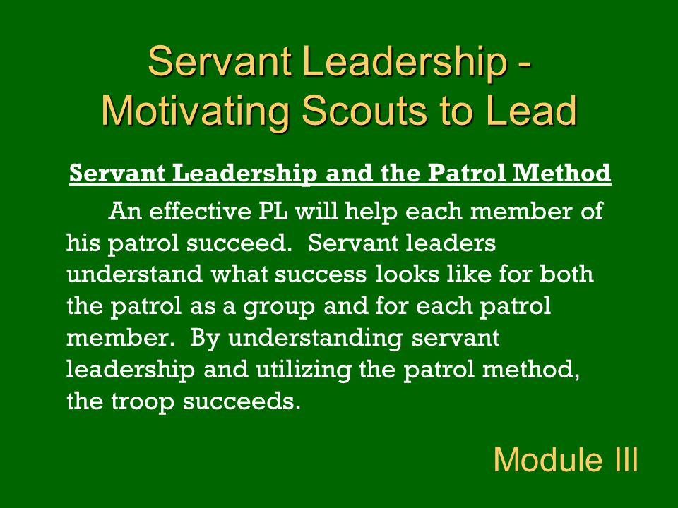 Servant Leadership - Motivating Scouts to Lead Servant Leadership and the Patrol Method An effective PL will help each member of his patrol succeed. S