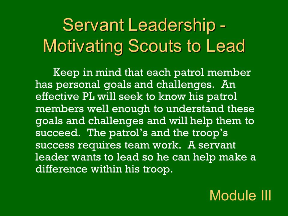 Servant Leadership - Motivating Scouts to Lead Keep in mind that each patrol member has personal goals and challenges. An effective PL will seek to kn