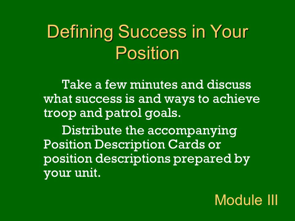 Defining Success in Your Position Take a few minutes and discuss what success is and ways to achieve troop and patrol goals. Distribute the accompanyi