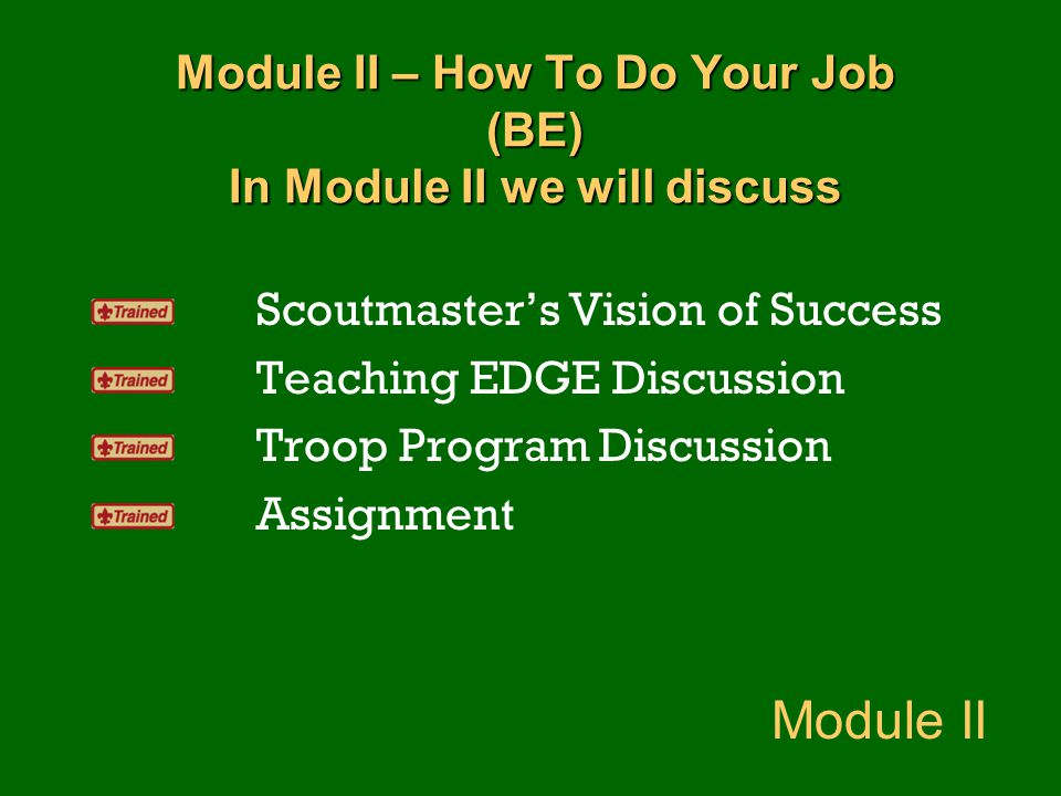 Module II – How To Do Your Job (BE) In Module II we will discuss Scoutmaster's Vision of Success Teaching EDGE Discussion Troop Program Discussion Ass
