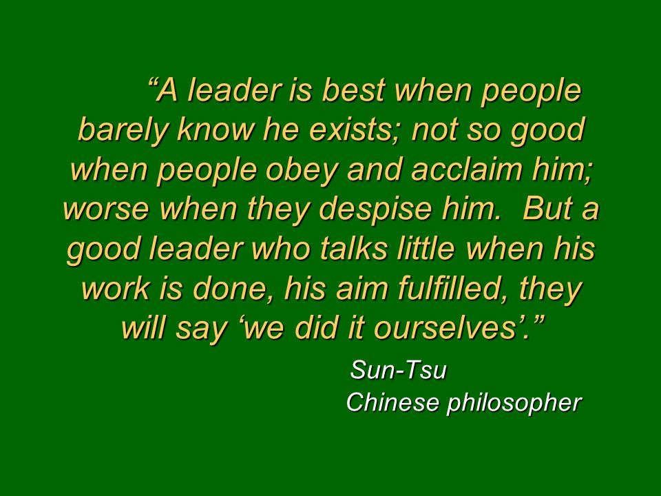 """A leader is best when people barely know he exists; not so good when people obey and acclaim him; worse when they despise him. But a good leader who"