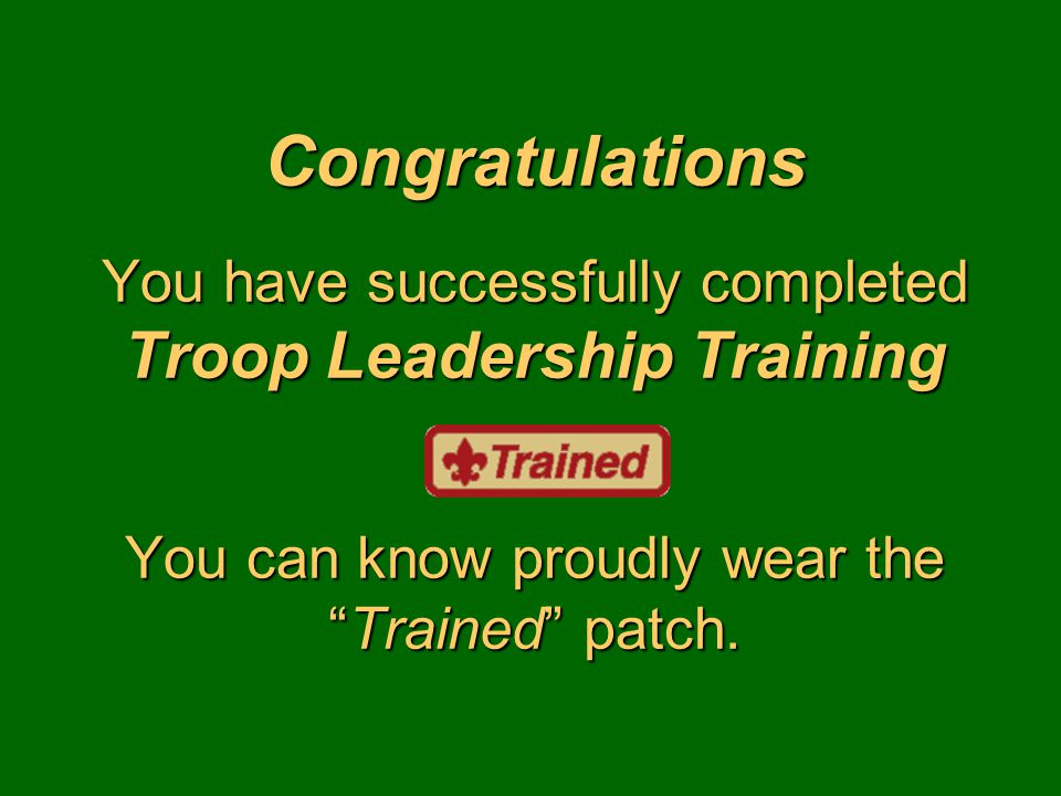 "Congratulations You have successfully completed Troop Leadership Training You can know proudly wear the ""Trained"" patch."