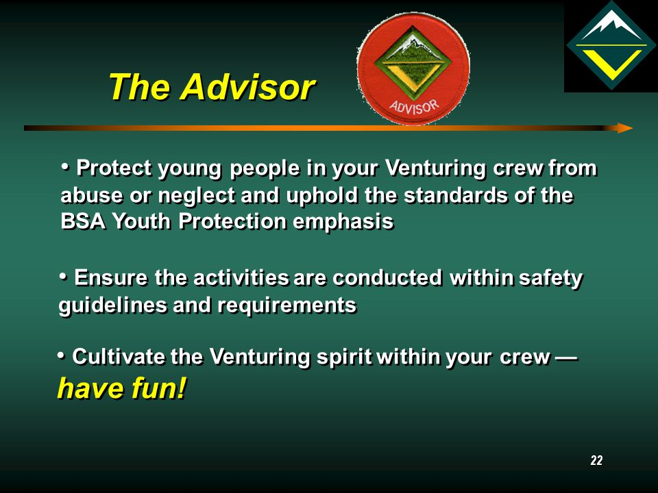 21 The Advisor The Advisor's responsibilities include: Fostering a sense of community within the crew Helping youth lead, plan, make decisions, and carry out a long term program of activities Encourage participation and support for your crew Uphold standards and policies of sponsoring organization and the Boy Scouts of America