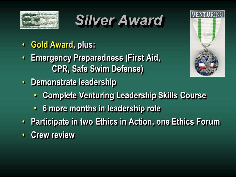 Gold Award Any Bronze Award, plus: Any Bronze Award, plus: 12 months tenure 12 months tenure Leadership role Leadership role Participate in a district (or higher) event Participate in a district (or higher) event Personal growth Personal growth Lead 2 or more crew activities Lead 2 or more crew activities Recite Venturing Oath Recite Venturing Oath Three letters of recommendation Three letters of recommendation Written presentation and crew review Written presentation and crew review Any Bronze Award, plus: Any Bronze Award, plus: 12 months tenure 12 months tenure Leadership role Leadership role Participate in a district (or higher) event Participate in a district (or higher) event Personal growth Personal growth Lead 2 or more crew activities Lead 2 or more crew activities Recite Venturing Oath Recite Venturing Oath Three letters of recommendation Three letters of recommendation Written presentation and crew review Written presentation and crew review