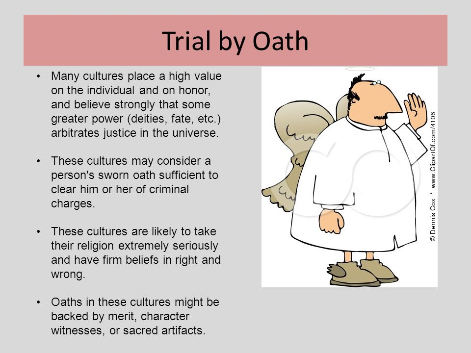 Trial by Oath Many cultures place a high value on the individual and on honor, and believe strongly that some greater power (deities, fate, etc.) arbi