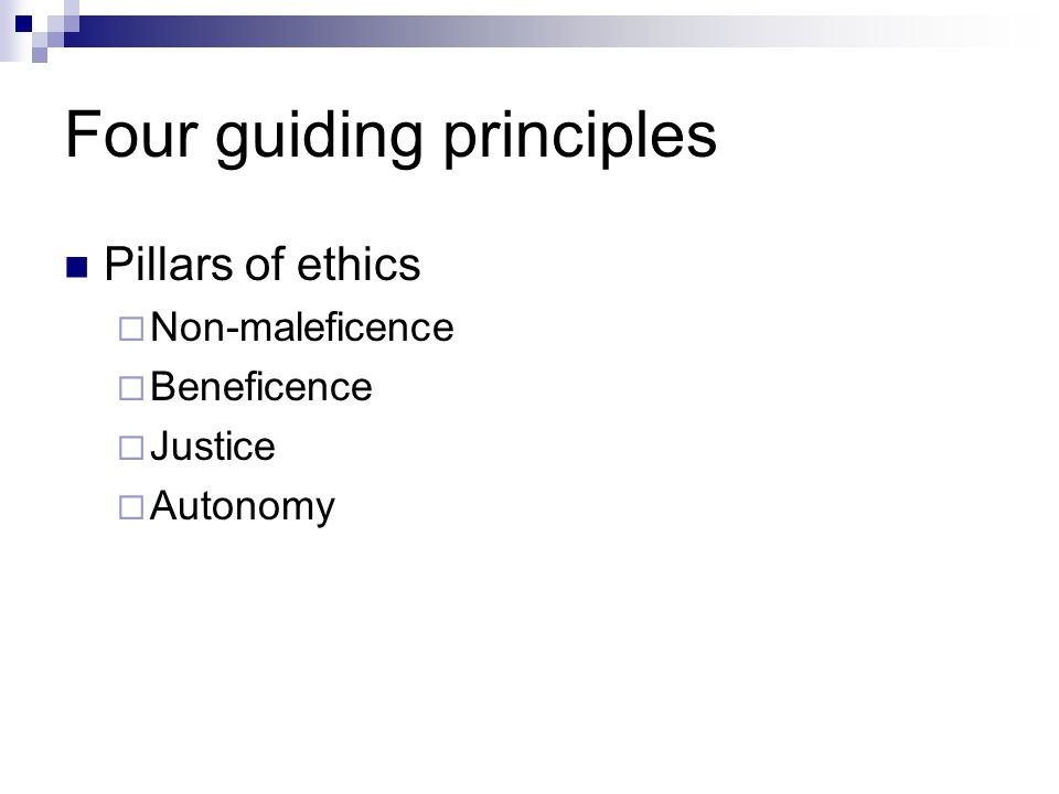 Four guiding principles Pillars of ethics  Non-maleficence  Beneficence  Justice  Autonomy