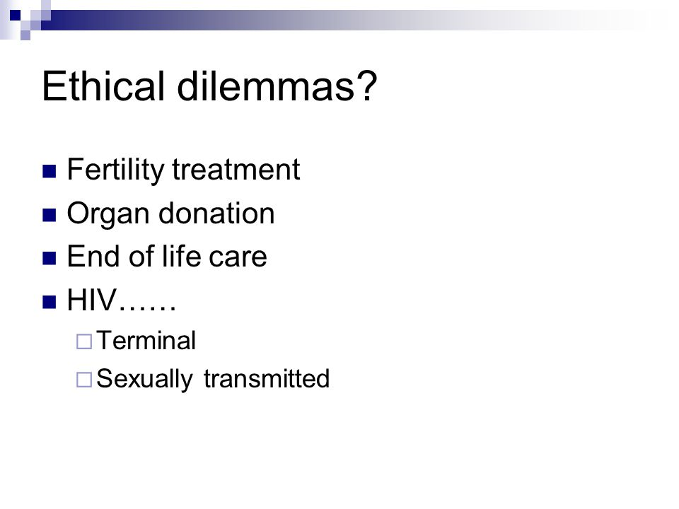 Fertility treatment Organ donation End of life care HIV……  Terminal  Sexually transmitted Ethical dilemmas?