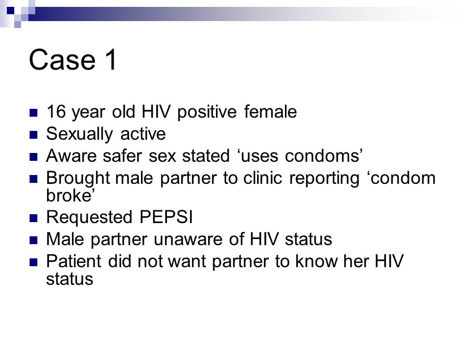 Case 1 16 year old HIV positive female Sexually active Aware safer sex stated 'uses condoms' Brought male partner to clinic reporting 'condom broke' R