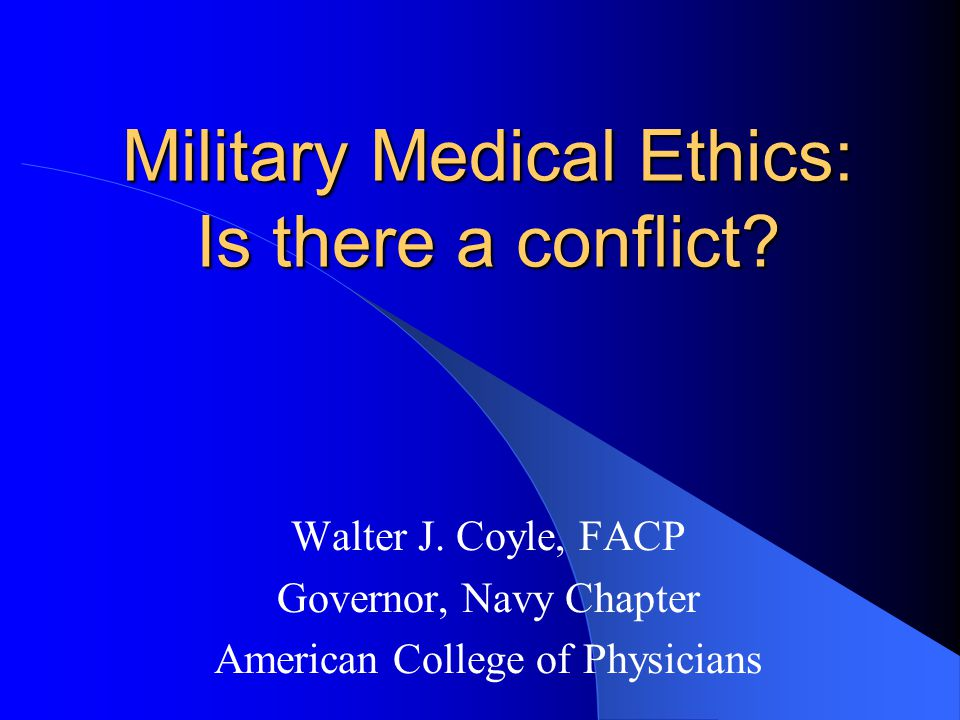 Military Medical Ethics: Is there a conflict? Walter J. Coyle, FACP Governor, Navy Chapter American College of Physicians