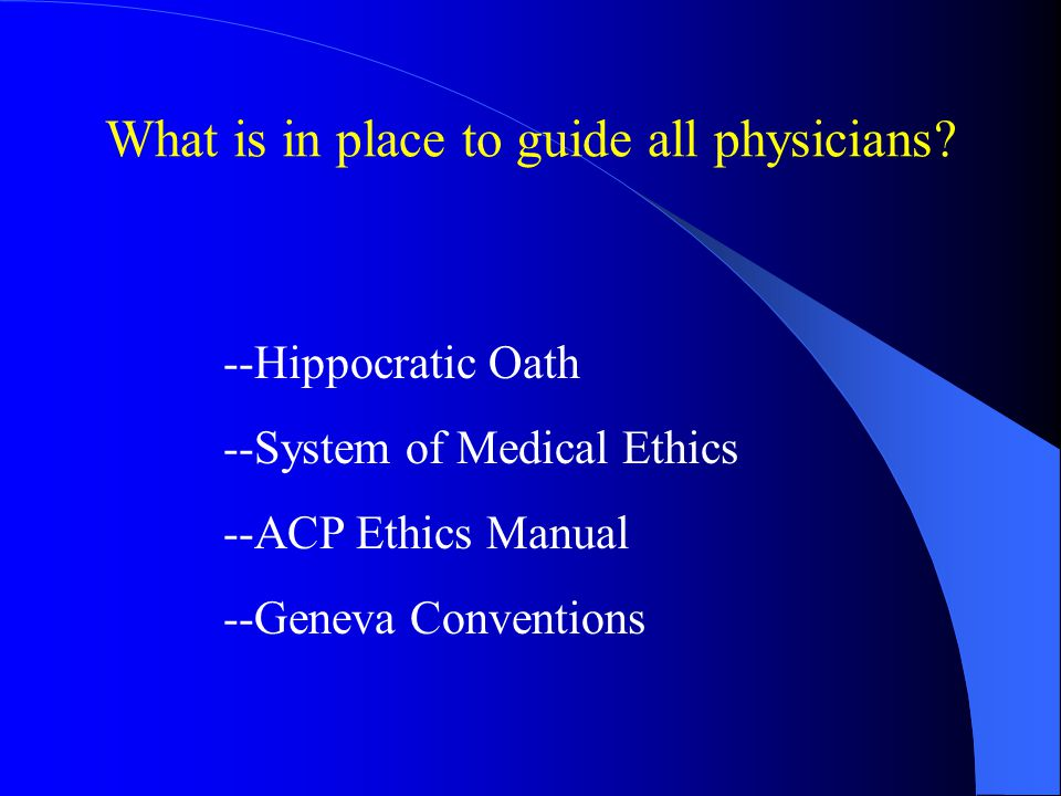What is in place to guide all physicians? --Hippocratic Oath --System of Medical Ethics --ACP Ethics Manual --Geneva Conventions