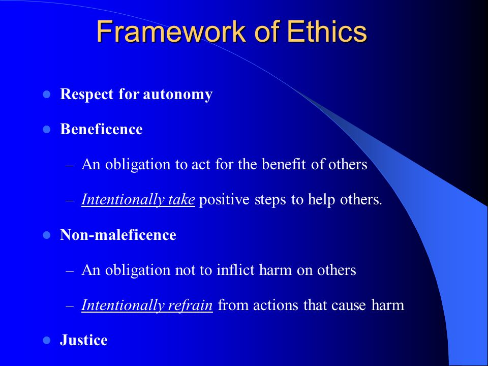 Framework of Ethics Respect for autonomy Beneficence – An obligation to act for the benefit of others – Intentionally take positive steps to help othe