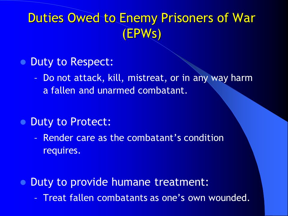 Duties Owed to Enemy Prisoners of War (EPWs) Duty to Respect: – Do not attack, kill, mistreat, or in any way harm a fallen and unarmed combatant. Duty