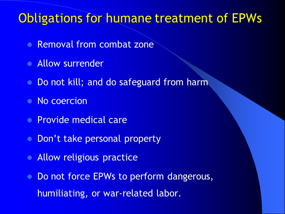 Obligations for humane treatment of EPWs Removal from combat zone Allow surrender Do not kill; and do safeguard from harm No coercion Provide medical